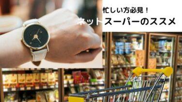ネットスーパーで買い物時間を節約しよう。おすすめサービスを紹介